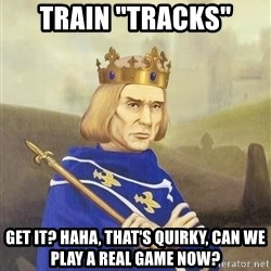 """Disdainful King - Train """"TRACKS"""" GET IT? HAHA, that's quirky, can we play a real game now?"""