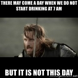 But it is not this Day ARAGORN - There may come a day when we do not start drinking at 7 AM but it is not this day