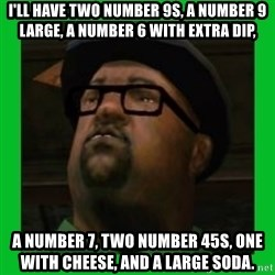 Big Smoke - I'll have two number 9s, a number 9 large, a number 6 with extra dip, a number 7, two number 45s, one with cheese, and a large soda.