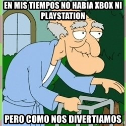 Herbert from family guy - en mis tiempos no habia xbox ni playstation pero como nos divertiamos