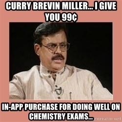 Indian father...  - curry brevin miller... i give you 99¢ in-app purchase for doing well on chemistry exams...