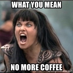 xena mad - What you mean No more coffee