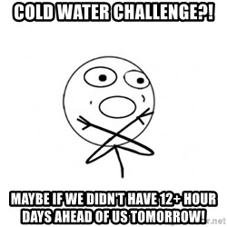 challenge denied - Cold Water Challenge?! Maybe if we didn't have 12+ hour days ahead of us tomorrow!