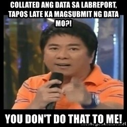 You don't do that to me meme - Collated ang data sa labreport, tapos late ka magsubmit ng data mo?! You don't do that to me!