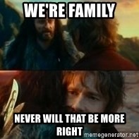 Never Have I Been So Wrong - We're family Never will that be more right