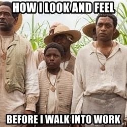12 years a slave hangover - how i look and feel before i walk into work