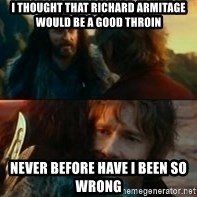 Never Have I Been So Wrong - I thought that Richard Armitage would be a good throin never before have i been so wrong