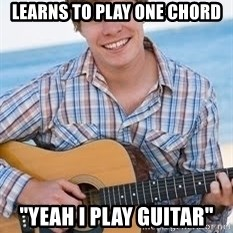 """Guitar douchebag - learns to play one chord """"yeah i play guitar"""""""