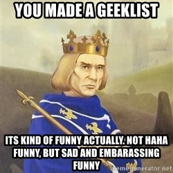 Disdainful King - You made a geeklist its kind of funny actually. Not HAHA Funny, but sad and embarassing FUNNY