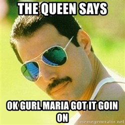 typical Queen Fan - THE QUEEN SAYS  OK GURL MARIA GOT IT GOIN ON