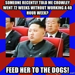 kim jong un - Someone recently told me Crowley went 72 weeks without working a 40 hour week? Feed her to the dogs!