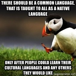 Unpopular Opinion Puffinn - There should be a common language, that is taught to all as a native language Only after people could learn their cultural languages and any others they would like