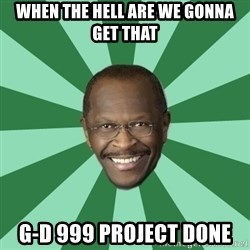 Herman Cain - WHEN THE HELL ARE WE GONNA GET THAT G-D 999 PROJECT DONE