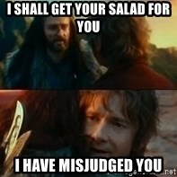 Never Have I Been So Wrong - I shall get your salad for you I have misjudged you