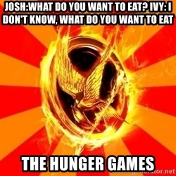 Typical fan of the hunger games - Josh:What do you want to eat? Ivy: I don't know, what do you want to eat The Hunger Games