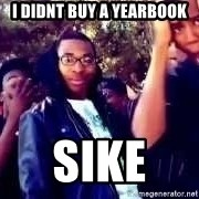 SIKE! Thats the wrong - I didnt buy a yearbook sike