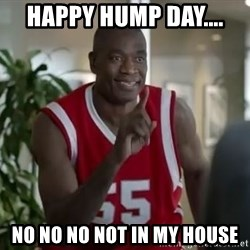 Dikembe Mutombo not in my house  - happy hump day.... no no no not in my house