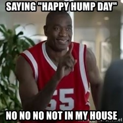 "Dikembe Mutombo not in my house  - saying ""happy hump day"" no no no not in my house"