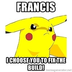 Pikachu - FRANCIS I CHOOSE YOU TO FIX THE BUILD!