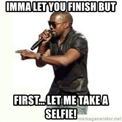 Imma Let you finish kanye west - IMMA LET YOU FINISH BUT FIRST... LET ME TAKE A SELFIE!