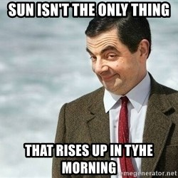 mr bean rose - sun isn't the only thing that rises up in tyhe morning