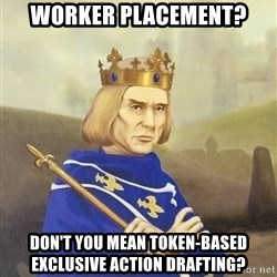 Disdainful King - Worker placement? Don't YOU mean token-based exclusive action drafting?