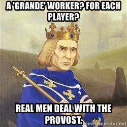 Disdainful King - A 'Grande' worker? For each player? Real men deal with the Provost.