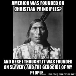 Native american - America was founded on christian principles? And here I thought it was founded on slavery and the genocide of my people...