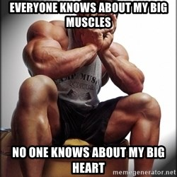 Fit Guy Problems - everyone knows about my big muscles no one knows about my big heart