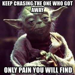 Yoda - Keep chasing the one who got away  only pain you will find