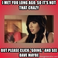 "Call Me Maybe Girl - I met you long ago, so it's not that crazy but please click ""Going,"" and see Dave maybe"