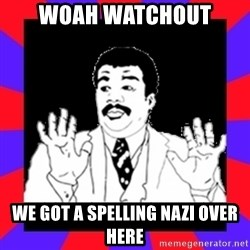 Watch Out Guys - woah watchout we got a spelling nazi over here