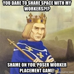 Disdainful King - You dare to share space with my workers?!? Shame on you, poser worker placement game!