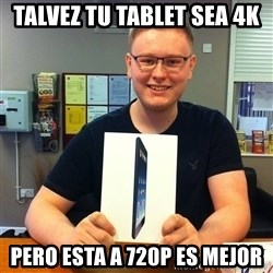 Enthusiastic Apple NERD haha - Talvez tu tablet sea 4k pero esta a 720p es mejor