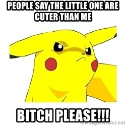 Pikachu - people say the little one are cuter than me BITCH PLEASE!!!