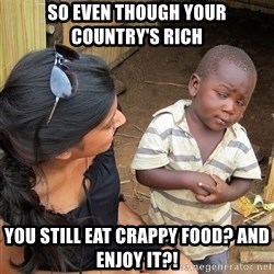 Sceptical third world kid - so even though your country's rich you still eat crappy food? and enjoy it?!