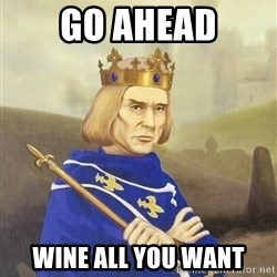 Disdainful King - GO AHEAD WINE ALL YOU WANT