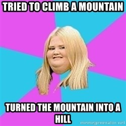 Fat Girl - tried to climb a mountain turned the mountain into a hill