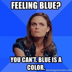 Socially Awkward Brennan - Feeling Blue? You can't. Blue is a color.