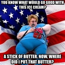 Obese American - you know what would go good with this ice cream? a stick of butter. now, where did i put that butter?