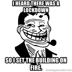 Troll Dad - I heard there was a lockdown so I set the building on fire.