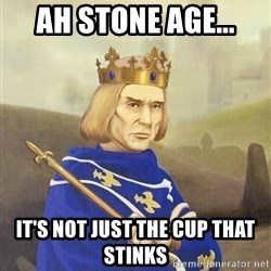 Disdainful King - Ah Stone age... it's not just the cup that stinks