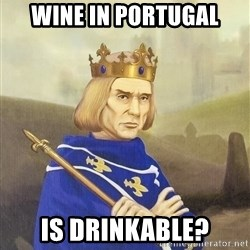 Disdainful King - wine in portugal is drinkable?