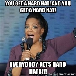 oprah winfrey - You get a hard hat! And you get a hard hat! EVErybody gets hard hats!!!