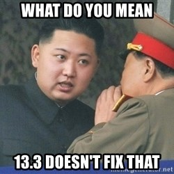What Do You Mean....Kim Jong Un - What do you mean 13.3 doesn't fix that