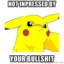 Pikachu - not inpressed by your bullshit