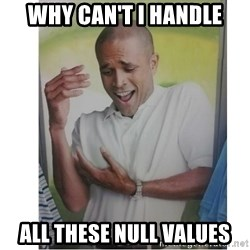 Why Can't I Hold All These?!?!? - WHY CAN'T I HANDLE ALL THESE NULL VALUES
