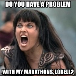 xena mad - Do you have a problem with my marathons, lobell?