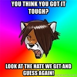 Advice Furry - You think you got it tough? look at the hate we get and guess again!