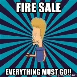 Beavis watches and wonders - FIRE SALE EVERYTHING MUST GO!!